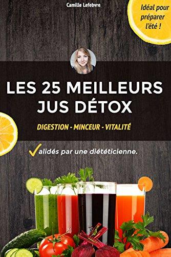 Les 25 Meilleurs Jus Detox et Minceur - sélectionnés par une DIÉTÉTICIENNE: Maigrir, se détoxifier et améliorer sa santé. par Camille Lefebvre