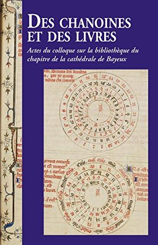 Des chanoines et des livres: Actes du colloque sur la bibliothèque du chapitre de la cathédrale de Bayeux