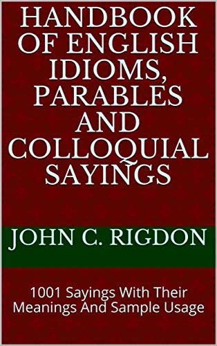 Handbook of English Idioms, Parables and Colloquial Sayings: 1001 Sayings With Their Meanings And Sample Usage (WordsRUs Phrasebooks 1) (English Edition)
