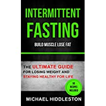 Intermittent Fasting: The Ultimate Guide For Losing Weight And Staying Healthy For Life (Build Muscle Lose Fat) (English Edition)