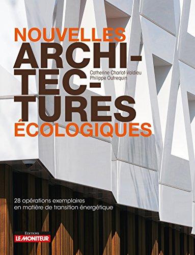 Nouvelles architectures écologiques: 28 opérations exemplaires en matière de transition énergétiques