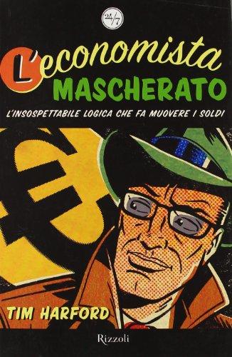 L'economista mascherato. L'insospettabile logica che fa muovere i soldi