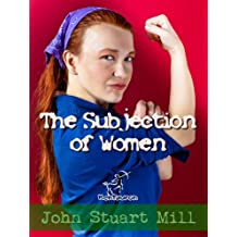 The Subjection of Women (Annotated) (Women's rights) (English Edition)