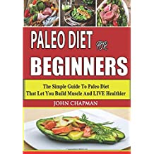 Paleo Diet for Beginners: The Simple Guide to Paleo Diet That Let You Build Muscle and Live Healthier (Paleo Cookbook)