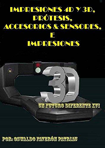 Impresiones 4D y 3D, Prótesis, Accesorios & Sensores, e Implantes: Haciendo posible lo imposible (Un Futuro Diferente nº 16) por Oswaldo Faverón Patriau