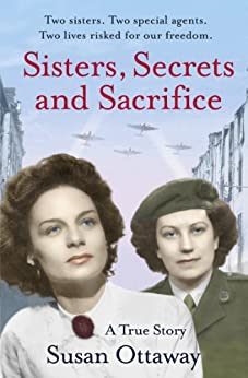 Sisters, Secrets and Sacrifice: The True Story of WWII Special Agents Eileen and Jacqueline Nearne by [Ottaway, Susan]