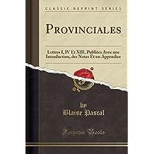 Provinciales: Lettres I, IV Et XIII, Publiées Avec une Introduction, des Notes Et un Appendice (Classic Reprint)