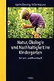 Natur, Ökologie und Nachhaltigkeit im Kindergarten: Ein Lern- und Praxisbuch -