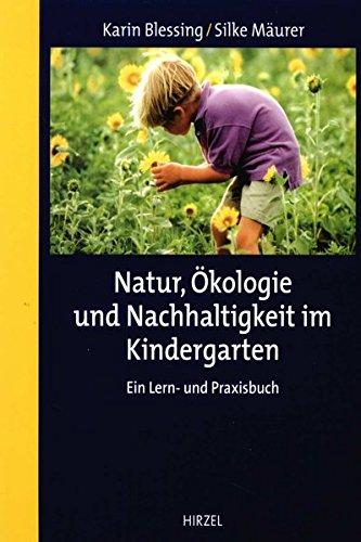 Natur, Ökologie und Nachhaltigkeit im Kindergarten: Ein Lern- und Praxisbuch