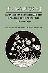 The Invisible World: Early Modern Philosophy and the Invention of the Microscope (Studies in Intellectual History and the History of Philosophy) by Catherine Wilson (1997-12-21)