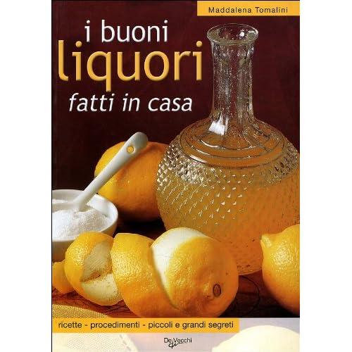 I Buoni Liquori Fatti In Casa. Ricette, Procedimenti, Piccoli E Grandi Segreti