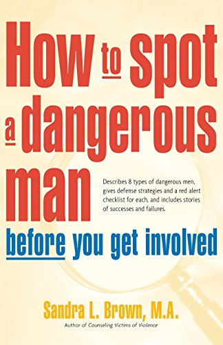 How to Spot a Dangerous Man Before You Get Involved: Describes 8 Types of Dangerous Men, Gives Defense Strategies, a Red Alert Checklist for Each & Includes Stories of Successes & Failures