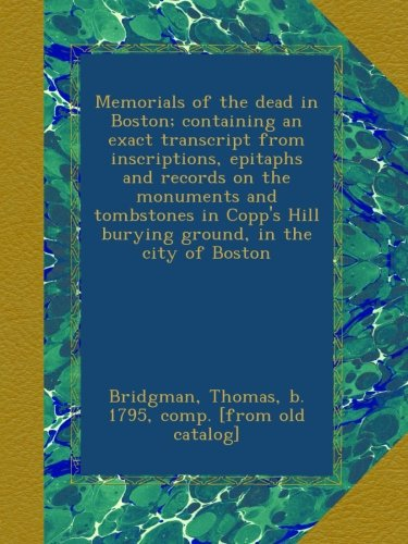 Memorials of the dead in Boston; containing an exact transcript from inscriptions, epitaphs and records on the monuments and tombstones in Copp's Hill burying ground, in the city of Boston