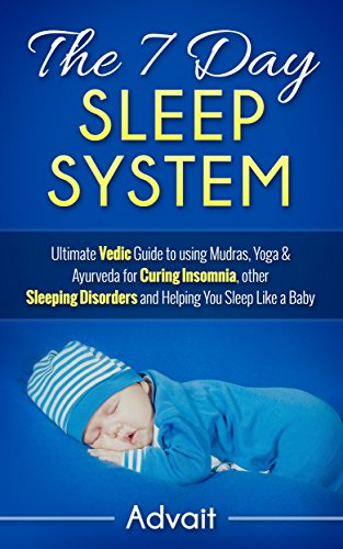 The 7 Day Sleep System: Ultimate Vedic Guide to using Mudras, Yoga & Ayurveda for Curing Insomnia, other Sleeping Disorders and Helping You Sleep Like a Baby (English Edition)