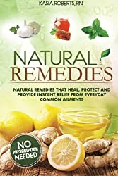 Natural Remedies: Natural Remedies that Heal, Protect and Provide Instant Relief from Everyday Common Ailments by Kasia Roberts RN (2014-08-12)