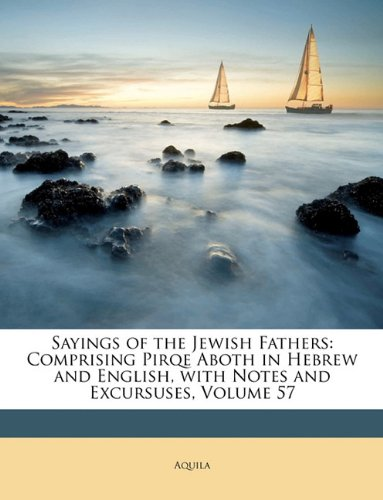 Sayings of the Jewish Fathers: Comprising Pirqe Aboth in Hebrew and English, with Notes and Excursuses, Volume 57