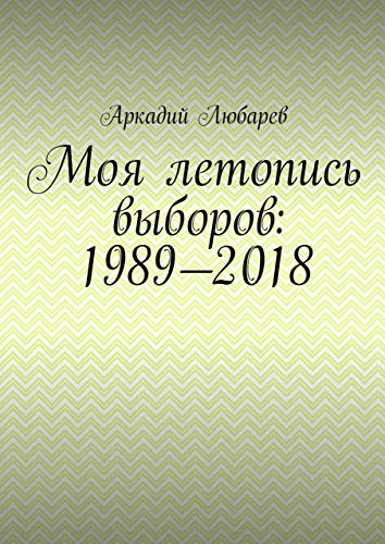 Моя летопись выборов: 1989—2018 (Russian Edition)