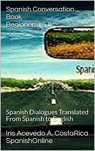 Spanish Conversation Book Beginners I & II: Spanish Dialogues-Spanish to English Translation (Spanish: Spanish For Beginners,Spanish: Beginner's Step by ... reader, spanish nº 1) (Spanish Edition)