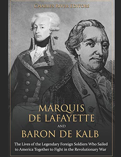 Marquis de Lafayette and Baron de Kalb: The Lives of the Legendary Foreign Soldiers Who Sailed to America Together to Fight in the Revolutionary War