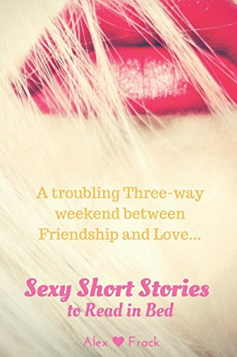 A troubling Three-way Weekend Between Friendship & Love: Sexy Short Stories to Read in Bed (My Lip-biting Short Stories Series)