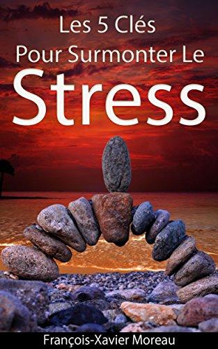 Gestion Du Stress: 5 Clés Pour Surmonter Le Stress Et L'Anxiété
