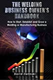 The Welding Business Owner's Hand Book: How to Start, Establish and Grow a Welding or Manufacturing Business by David Zielinski (2013-08-26)