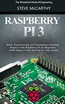 Raspberry Pi: Setup, Programming and Developing Amazing Projects with Raspberry Pi for Beginners - With Source Code and Step by Step Guides (Raspberry Pi Programming Guide Book 1) by [McCarthy, Steve]