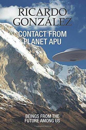 Contact From Planet Apu: Beings From the Future Among Us by Ricardo Gonzalez (2016-06-23)