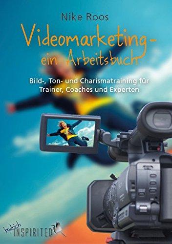 Videomarketing - ein Arbeitsbuch: Bild-, Ton- und Charismatraining für Trainer, Coaches und Experten Coach Video