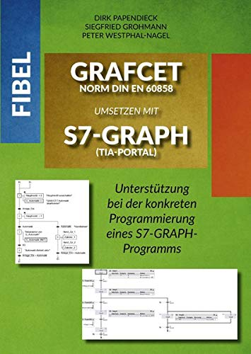 Fibel GRAFCET Norm DIN EN 60858 umsetzen mit S7-GRAPH (TIA-Portal): Unterstützung bei der konkreten Programmierung eines S7-GRAPH-Programms