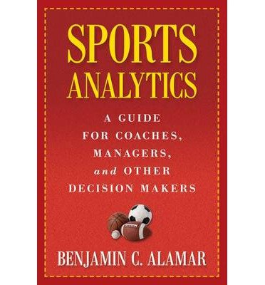 [(Sports Analytics: A Guide for Coaches, Managers, and Other Decision Makers)] [ By (author) Benjamin C. Alamar, Foreword by Dean Oliver ] [August, 2013]