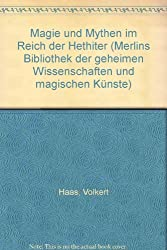 Magie und Mythen im Reich der Hethiter (Merlins Bibliothek der geheimen Wissenschaften und magischen Künste)