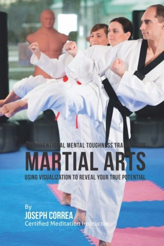Unconventional Mental Toughness Training for Martial Arts: Using Visualization to Reveal Your True Potential