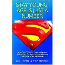 STAY YOUNG;  AGE IS JUST A NUMBER: Novel and Proven Total Makeover Techniques For Extending Corporate Shelf-Life after 50 and 60