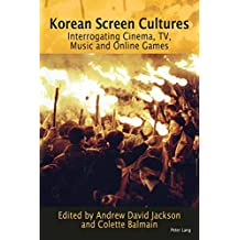 Korean Screen Cultures: Interrogating Cinema, TV, Music and Online Games
