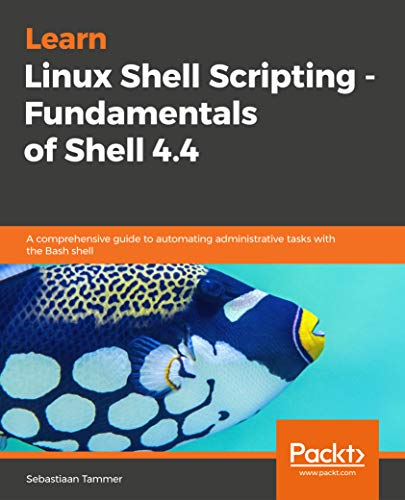 Learn Linux Shell Scripting - Fundamentals of Shell 4.4: A comprehensive guide to automating administrative tasks with the Bash shell (English Edition)