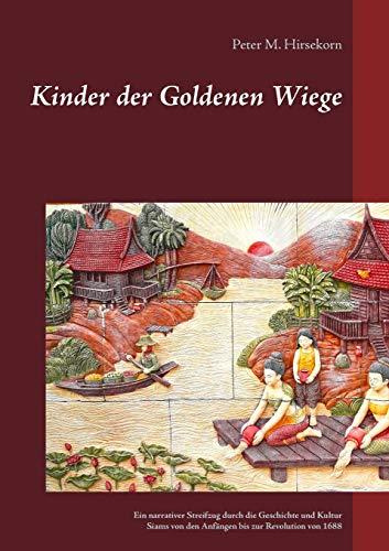 Kinder der Goldenen Wiege: Ein narrativer Streifzug durch die Geschichte und Kultur Siams von den Anfängen bis zur Revolution von 1688