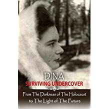 Dina - Surviving Undercover: From the Darkness of The Holocaust to The Light of The Future