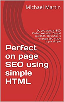 Perfect on page SEO using simple HTML: Do you want an SEO Perfect websites? Stupid question. This book is on page SEO made super simple by [Martin, Michael]