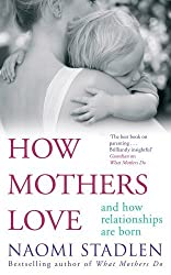 By Naomi Stadlen How Mothers Love: And how relationships are born