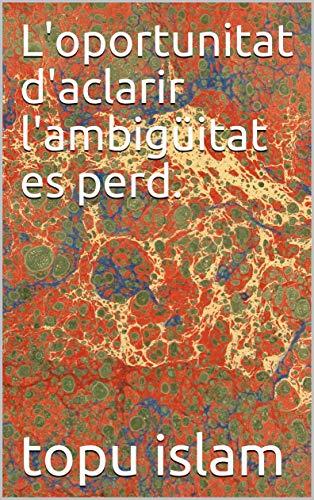 L'oportunitat d'aclarir l'ambigüitat es perd. (Catalan Edition) por topu islam
