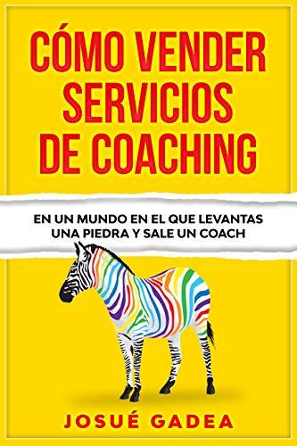 Cómo Vender Servicios De Coaching: En un mundo en el que levantas una piedra y sale un coach
