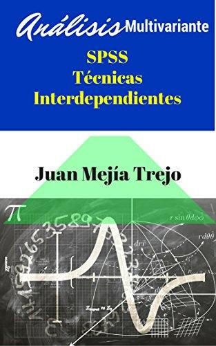 SPSS Multivariate Analysis. Interdependent Techniques. (Análisis Multivariante SPSS. Técnicas Interdependientes) por Juan Mejía-Trejo
