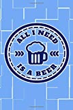 "All I Need Is A Beer: Great Journal Notebook for Beer Lovers, Gift for Beer Lovers and Drinkers, 6""x9"" 120 pages Blank Lined Journal, Light Blue Cover Journal Logbook and Notebook"