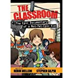 The Classroom (the Epic Documentary of a Not-Yet-Epic Kid)[ THE CLASSROOM (THE EPIC DOCUMENTARY OF A NOT-YET-EPIC KID) ] by Mellom, Robin (Author ) on Jun-19-2012 Hardcover
