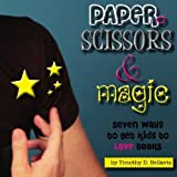Paper, Scissors & Magic: Seven Ways to Get Your Kids to Love Books by Timothy D. Bellavia (2009-08-29)