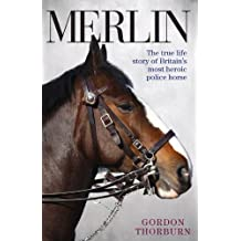 Merlin: The True Life Story of Britain's Most Heroic Police Horse by Gordon Thorburn (2014-04-01)