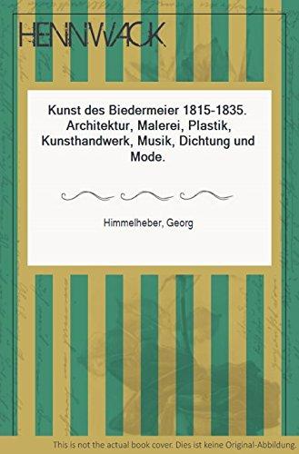 Kunst des Biedermeier 1815-1835. Architektur, Malerei, Plastik, Kunsthandwerk, Musik, Dichtung und...