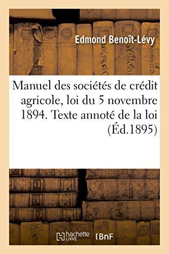 Manuel des socits de crdit agricole, loi du 5 novembre 1894. Commentaire, texte annot de la lo: statuts modles et indicateur des formalits de constitution