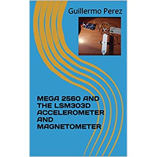 MEGA 2560 AND THE LSM303D ACCELEROMETER AND MAGNETOMETER (ARDUINO Book 7) (English Edition)